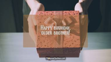 Happy birthday, older brother! Birthday Quotes