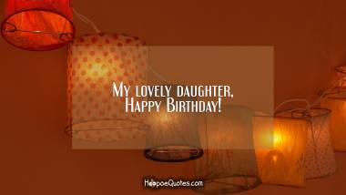 My lovely daughter, Happy Birthday! Birthday Quotes