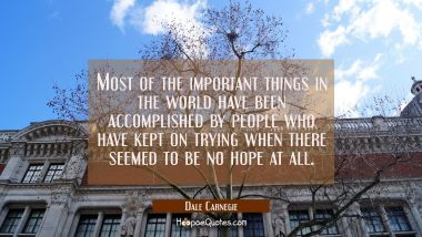 Most of the important things in the world have been accomplished by people who have kept on trying Dale Carnegie Quotes