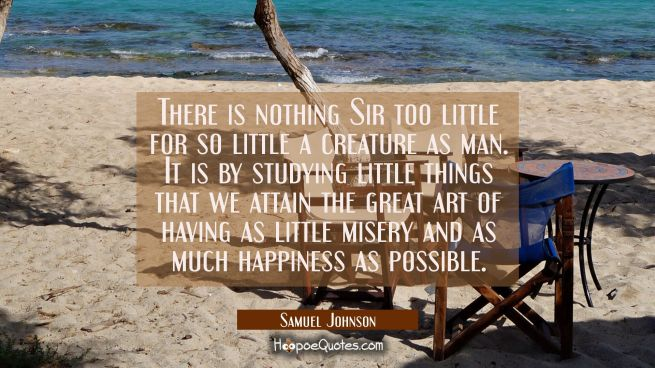 There is nothing Sir too little for so little a creature as man. It is by studying little things th