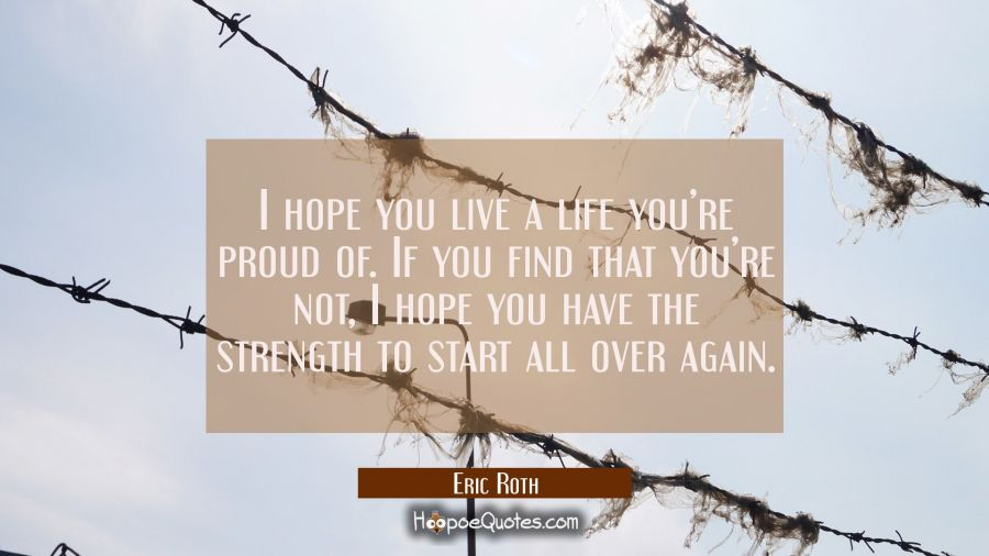I hope you live a life you're proud of. If you find that you're not, I hope you have the strength to start all over again. Eric Roth Quotes