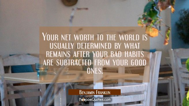 Your net worth to the world is usually determined by what remains after your bad habits are subtrac