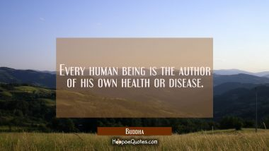 Every human being is the author of his own health or disease. Buddha Quotes