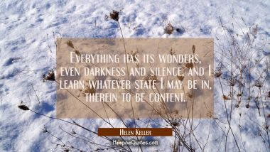Everything has its wonders even darkness and silence and I learn whatever state I may be in therein Helen Keller Quotes