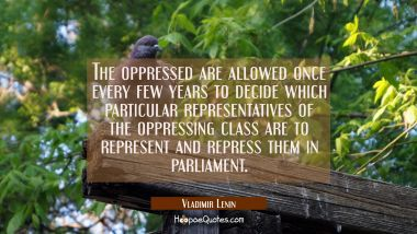 The oppressed are allowed once every few years to decide which particular representatives of the op