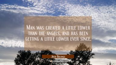 Man was created a little lower than the angels and has been getting a little lower ever since. Josh Billings Quotes