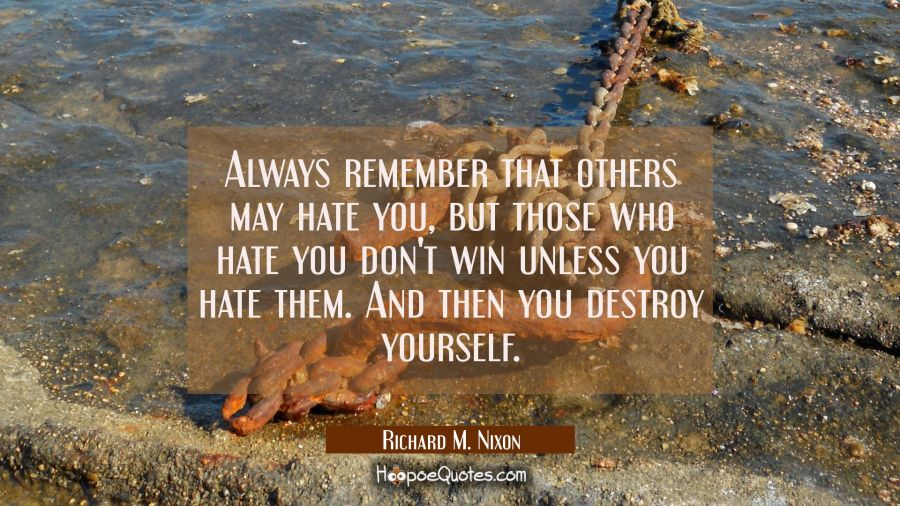 Always remember that others may hate you but those who hate you don't win unless you hate them. And Richard M. Nixon Quotes
