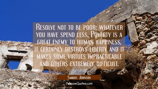 Resolve not to be poor: whatever you have spend less. Poverty is a great enemy to human happiness,