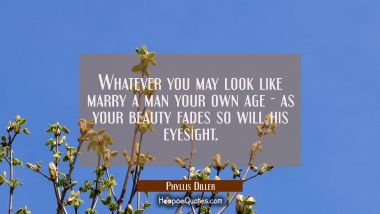 Whatever you may look like marry a man your own age - as your beauty fades so will his eyesight. Phyllis Diller Quotes