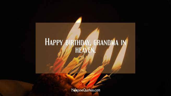 Happy birthday, grandma in heaven.