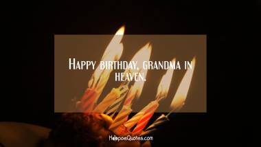 Happy birthday, grandma in heaven. Quotes