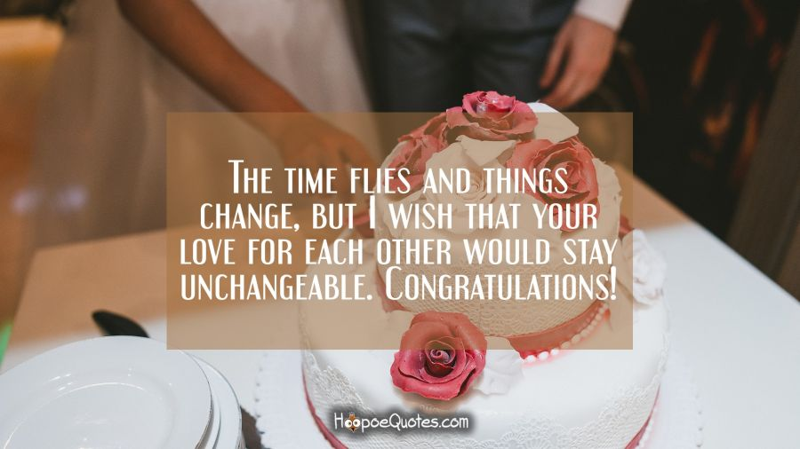 The time flies and things change, but I wish that your love for each other would stay unchangeable. Congratulations! Wedding Quotes