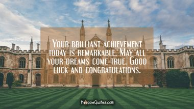 Your brilliant achievement today is remarkable. May all your dreams come true. Good luck and congratulations. Graduation Quotes