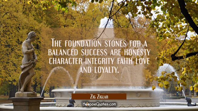 The foundation stones for a balanced success are honesty character integrity faith love and loyalty