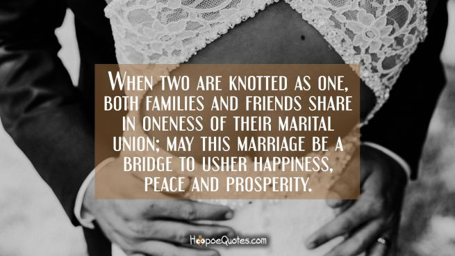 When two are knotted as one, both families and friends share in oneness of their marital union; may this marriage be a bridge to usher happiness, peace and prosperity.