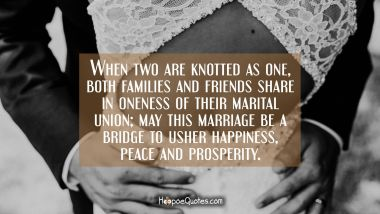 When two are knotted as one, both families and friends share in oneness of their marital union; may this marriage be a bridge to usher happiness, peace and prosperity. Wedding Quotes
