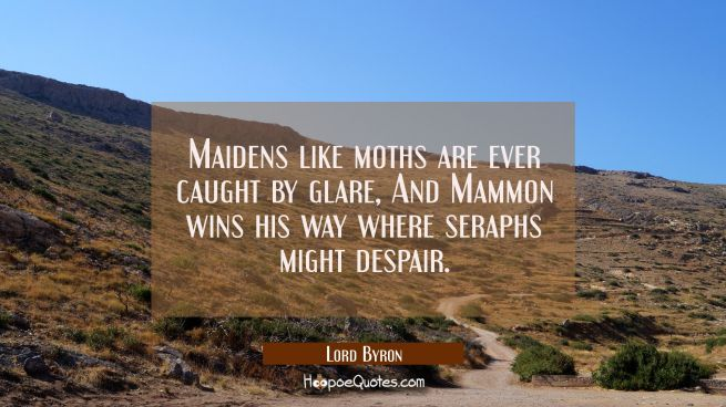 Maidens like moths are ever caught by glare And Mammon wins his way where seraphs might despair