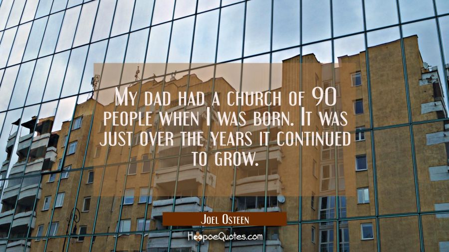 My dad had a church of 90 people when I was born. It was just over the years it continued to grow. Joel Osteen Quotes