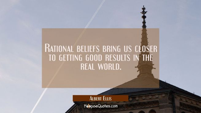 Rational beliefs bring us closer to getting good results in the real world.