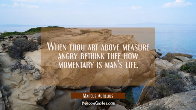 When thou art above measure angry bethink thee how momentary is man's life.