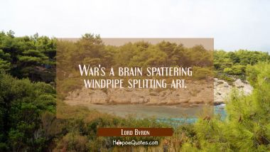 War's a brain spattering windpipe splitting art. Lord Byron Quotes