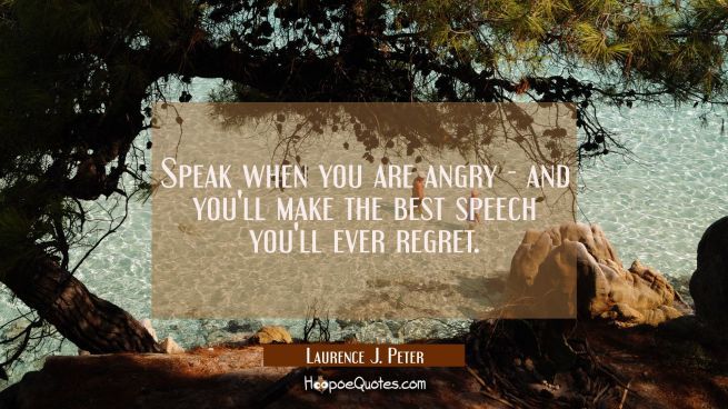 Speak when you are angry - and you'll make the best speech you'll ever regret.
