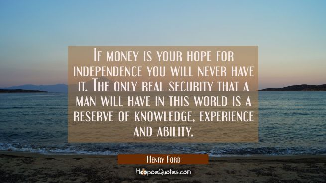 If money is your hope for independence you will never have it. The only real security that a man wi