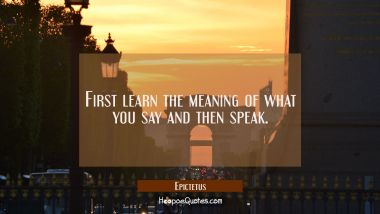 First learn the meaning of what you say and then speak.
