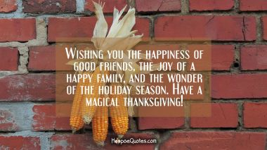 Wishing you the happiness of good friends, the joy of a happy family, and the wonder of the holiday season. Have a magical Thanksgiving! Thanksgiving Quotes