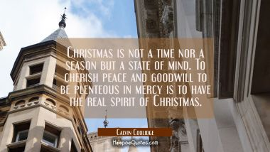 Christmas is not a time nor a season but a state of mind. To cherish peace and goodwill to be plent Calvin Coolidge Quotes