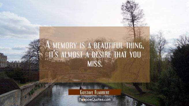 A memory is a beautiful thing it's almost a desire that you miss.