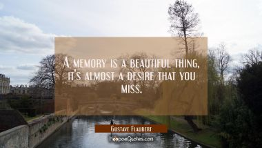A memory is a beautiful thing it's almost a desire that you miss. Gustave Flaubert Quotes