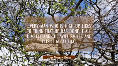 Every man who is high up likes to think that he has done it all himself and the wife smiles and let