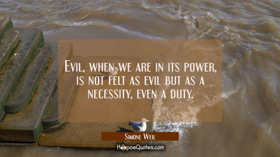 Evil when we are in its power is not felt as evil but as a necessity even a duty. Simone Weil Quotes