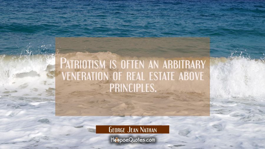 Patriotism is often an arbitrary veneration of real estate above principles. George Jean Nathan Quotes