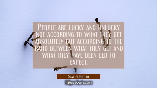 People are lucky and unlucky not according to what they get absolutely but according to the ratio b