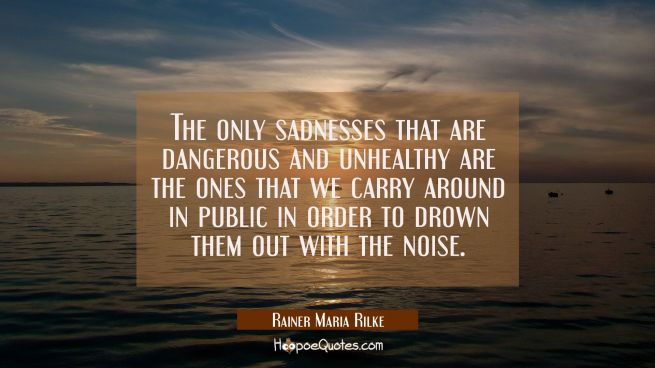 The only sadnesses that are dangerous and unhealthy are the ones that we carry around in public in order to drown them out with the noise.