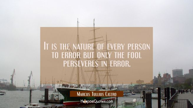 It is the nature of every person to error but only the fool perseveres in error.