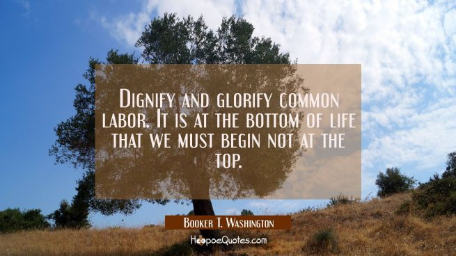 Dignify and glorify common labor. It is at the bottom of life that we must begin not at the top.