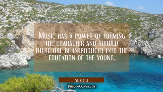 Music has a power of forming the character and should therefore be introduced into the education of