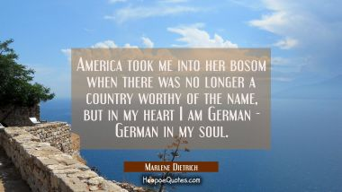 America took me into her bosom when there was no longer a country worthy of the name but in my hear Marlene Dietrich Quotes