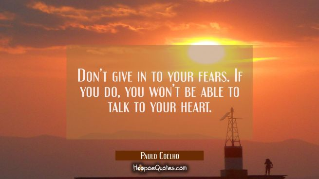 Don't give in to your fears. If you do, you won't be able to talk to your heart.