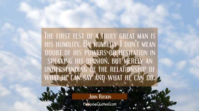 The first test of a truly great man is his humility. By humility I don't mean doubt of his powers o