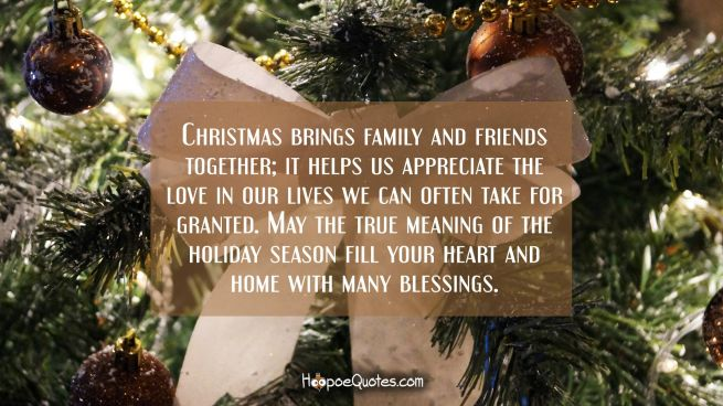 Christmas brings family and friends together; it helps us appreciate the love in our lives we can often take for granted. May the true meaning of the holiday season fill your heart and home with many blessings.
