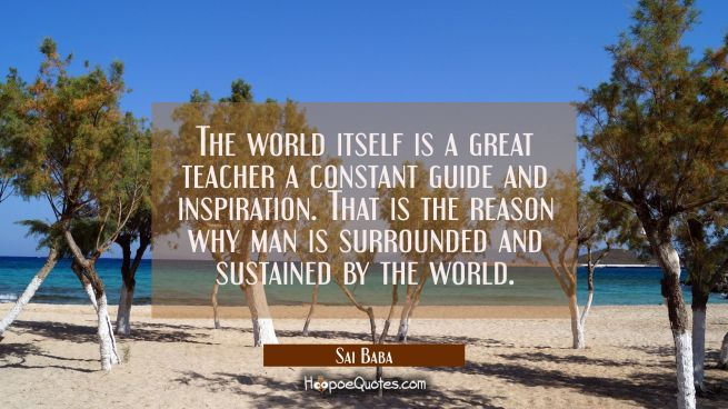 The world itself is a great teacher a constant guide and inspiration. That is the reason why man is