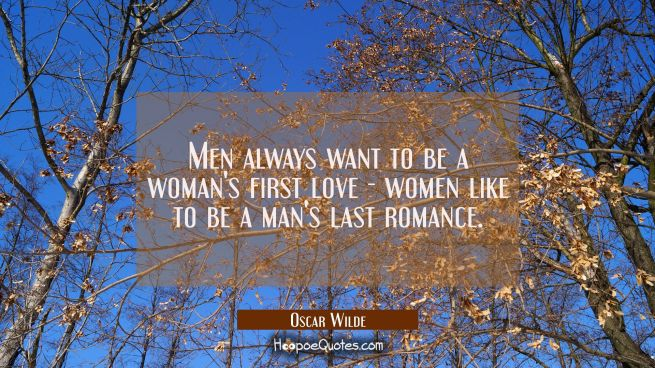 Men always want to be a woman's first love - women like to be a man's last romance.