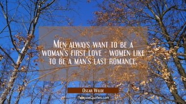 Men always want to be a woman's first love - women like to be a man's last romance. Oscar Wilde Quotes