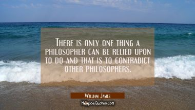 There is only one thing a philosopher can be relied upon to do and that is to contradict other phil