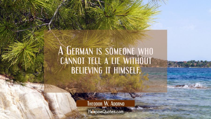 A German is someone who cannot tell a lie without believing it himself. Theodor W. Adorno Quotes