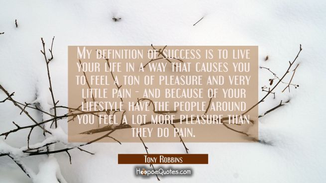 My definition of success is to live your life in a way that causes you to feel a ton of pleasure an